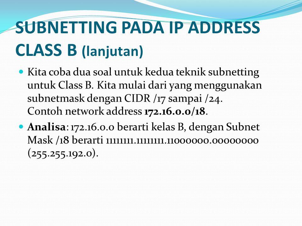 SUBNETTING PADA IP ADDRESS CLASS B (lanjutan)  Kita coba dua soal untuk kedua teknik subnetting untuk Class B.