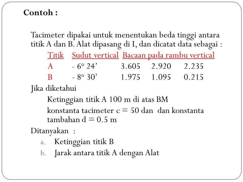 Contoh : Tacimeter dipakai untuk menentukan beda tinggi antara titik A dan B. Alat dipasang di I, dan dicatat data sebagai : TitikSudut vertical Bacaa
