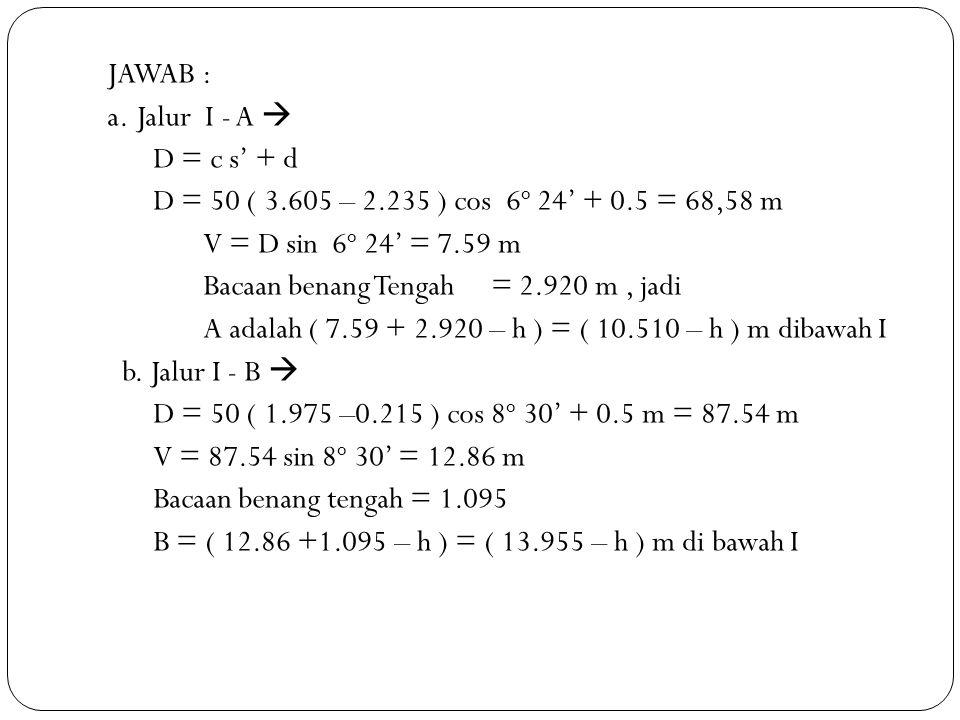JAWAB : a. Jalur I - A  D = c s' + d D = 50 ( 3.605 – 2.235 ) cos 6 o 24' + 0.5 = 68,58 m V = D sin 6 o 24' = 7.59 m Bacaan benang Tengah= 2.920 m, j