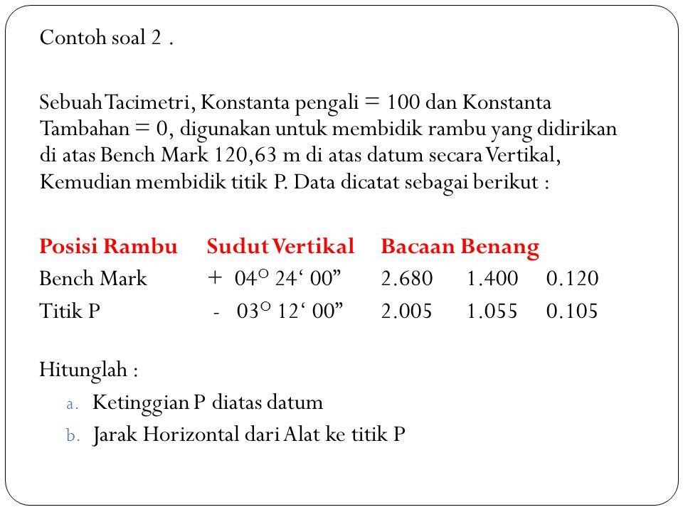 Contoh soal 2. Sebuah Tacimetri, Konstanta pengali = 100 dan Konstanta Tambahan = 0, digunakan untuk membidik rambu yang didirikan di atas Bench Mark