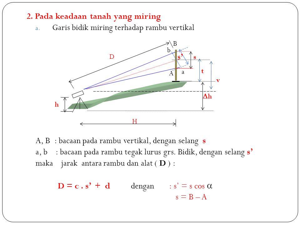 Jadi jarak horizontal antara rambu dan alat ( H ) : H = D cos  = ( c.s' + d ) cos  = ( c.s cos  + d ) cos  = c.s cos 2  + d cos  H = c.s cos 2  + d cos  Beda tinggi antara alat dan rambu (  h) :  h = v + h – t = ( D.