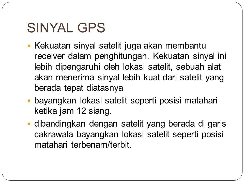 SINYAL GPS  Kekuatan sinyal satelit juga akan membantu receiver dalam penghitungan. Kekuatan sinyal ini lebih dipengaruhi oleh lokasi satelit, sebuah