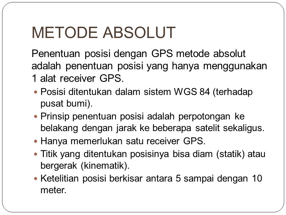 METODE ABSOLUT Penentuan posisi dengan GPS metode absolut adalah penentuan posisi yang hanya menggunakan 1 alat receiver GPS.  Posisi ditentukan dala