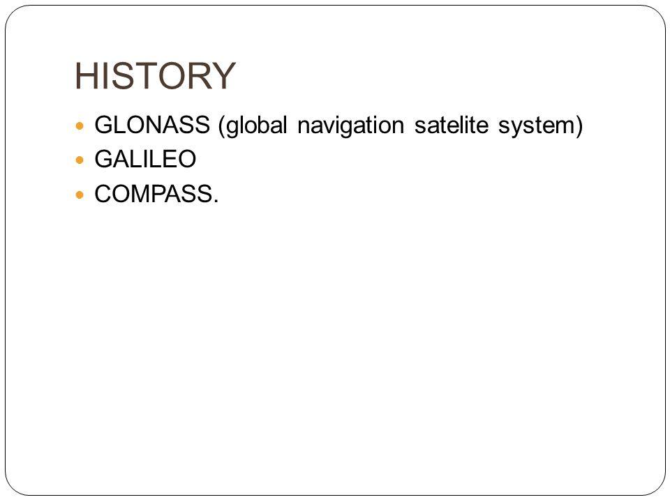 HISTORY  GLONASS (global navigation satelite system)  GALILEO  COMPASS.