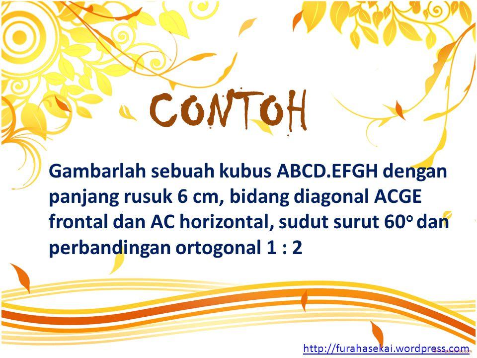 Gambarlah sebuah kubus ABCD.EFGH dengan panjang rusuk 6 cm, bidang diagonal ACGE frontal dan AC horizontal, sudut surut 60 o dan perbandingan ortogonal 1 : 2 CONTOH http://furahasekai.wordpress.com