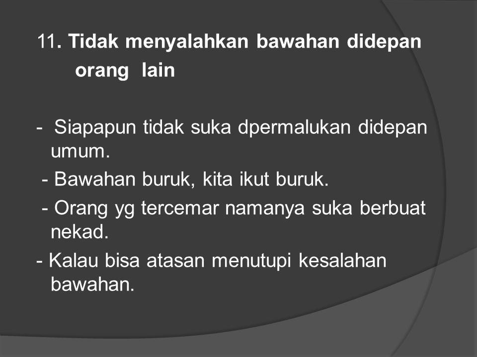 11. Tidak menyalahkan bawahan didepan orang lain - Siapapun tidak suka dpermalukan didepan umum.