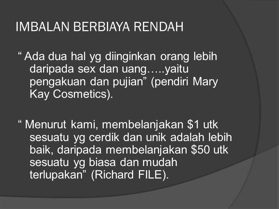 IMBALAN BERBIAYA RENDAH Ada dua hal yg diinginkan orang lebih daripada sex dan uang…..yaitu pengakuan dan pujian (pendiri Mary Kay Cosmetics).