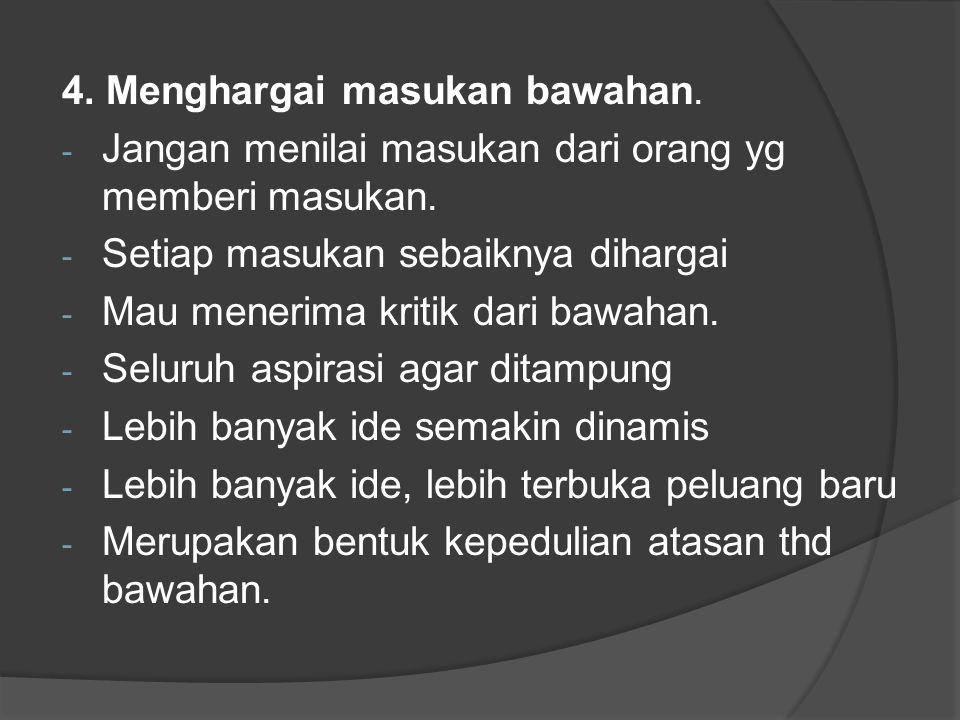 4. Menghargai masukan bawahan. - Jangan menilai masukan dari orang yg memberi masukan.