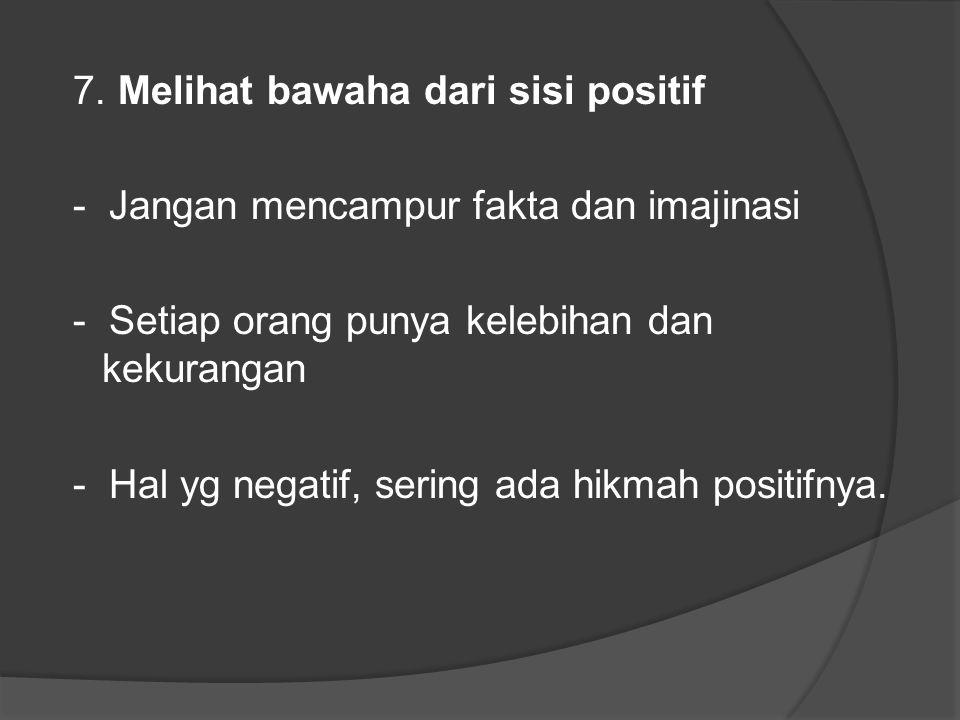 7. Melihat bawaha dari sisi positif - Jangan mencampur fakta dan imajinasi - Setiap orang punya kelebihan dan kekurangan - Hal yg negatif, sering ada