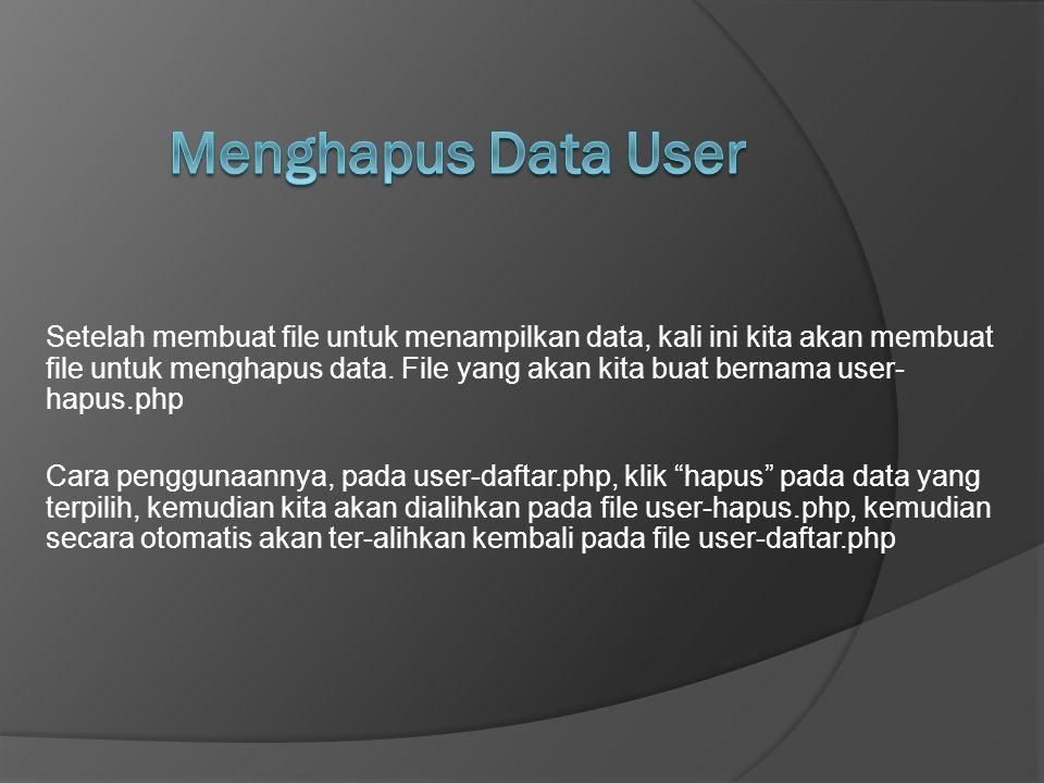 Setelah membuat file untuk menampilkan data, kali ini kita akan membuat file untuk menghapus data. File yang akan kita buat bernama user- hapus.php Ca