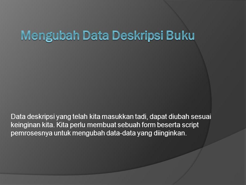 Data deskripsi yang telah kita masukkan tadi, dapat diubah sesuai keinginan kita. Kita perlu membuat sebuah form beserta script pemrosesnya untuk meng