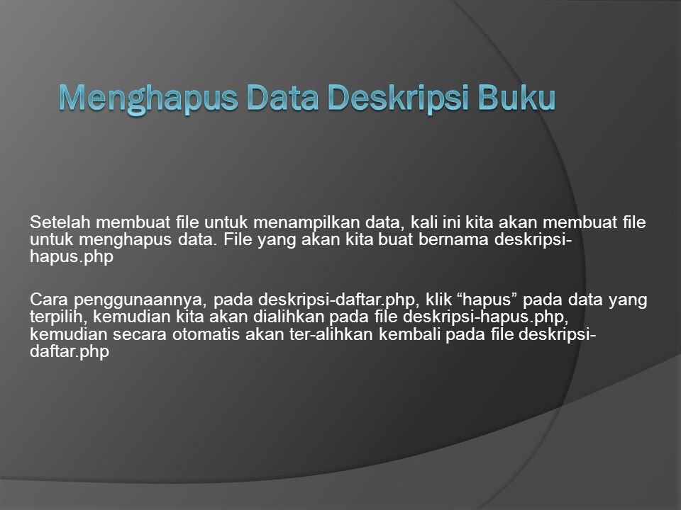 Setelah membuat file untuk menampilkan data, kali ini kita akan membuat file untuk menghapus data. File yang akan kita buat bernama deskripsi- hapus.p
