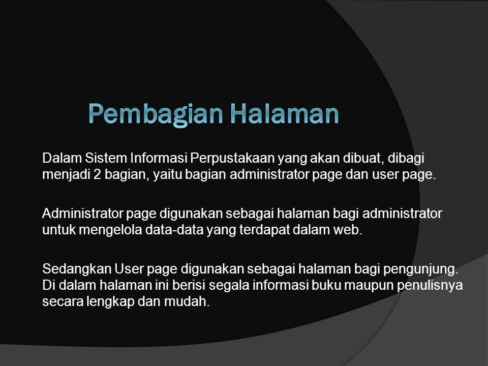 Dalam Sistem Informasi Perpustakaan yang akan dibuat, dibagi menjadi 2 bagian, yaitu bagian administrator page dan user page. Administrator page digun