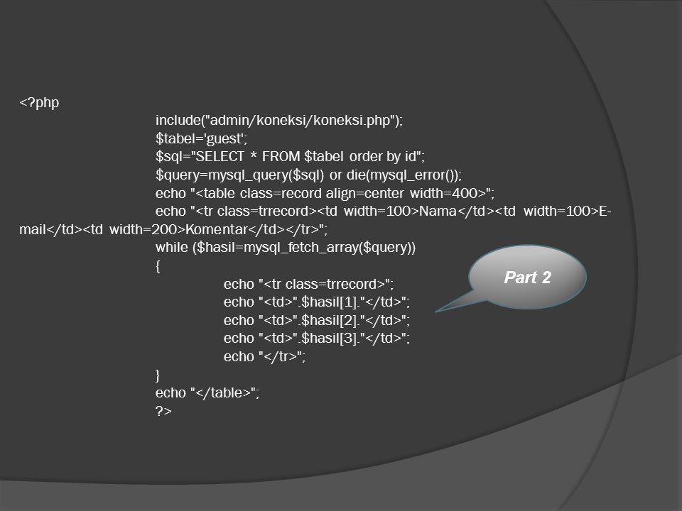 ; echo Nama E- mail Komentar ; while ($hasil=mysql_fetch_array($query)) { echo ; echo .$hasil[1]. ; echo .$hasil[2]. ; echo .$hasil[3]. ; echo ; } echo ; ?> Part 2