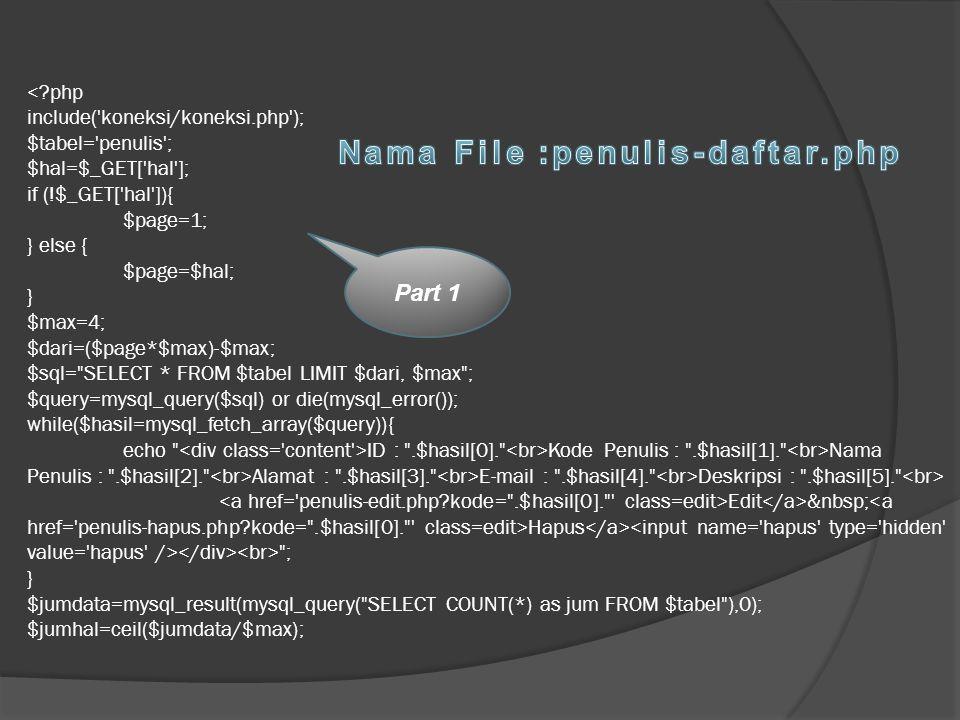 ID : .$hasil[0]. Kode Penulis : .$hasil[1]. Nama Penulis : .$hasil[2]. Alamat : .$hasil[3]. E-mail : .$hasil[4]. Deskripsi : .$hasil[5]. Edit Hapus ; } $jumdata=mysql_result(mysql_query( SELECT COUNT(*) as jum FROM $tabel ),0); $jumhal=ceil($jumdata/$max); Part 1