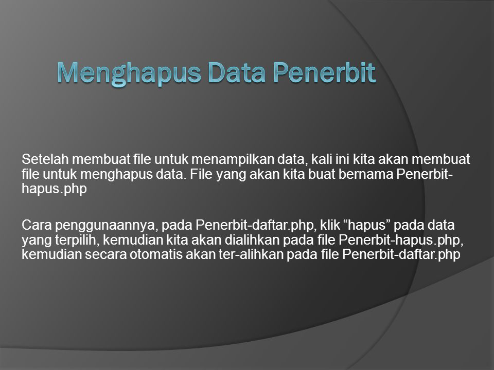 Setelah membuat file untuk menampilkan data, kali ini kita akan membuat file untuk menghapus data. File yang akan kita buat bernama Penerbit- hapus.ph