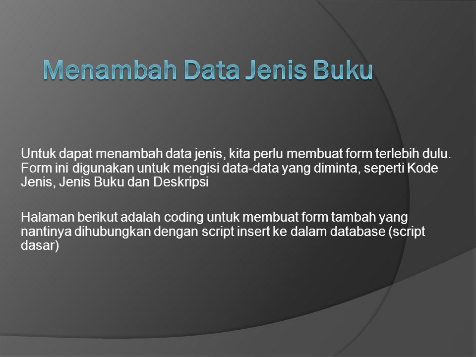 Untuk dapat menambah data jenis, kita perlu membuat form terlebih dulu. Form ini digunakan untuk mengisi data-data yang diminta, seperti Kode Jenis, J