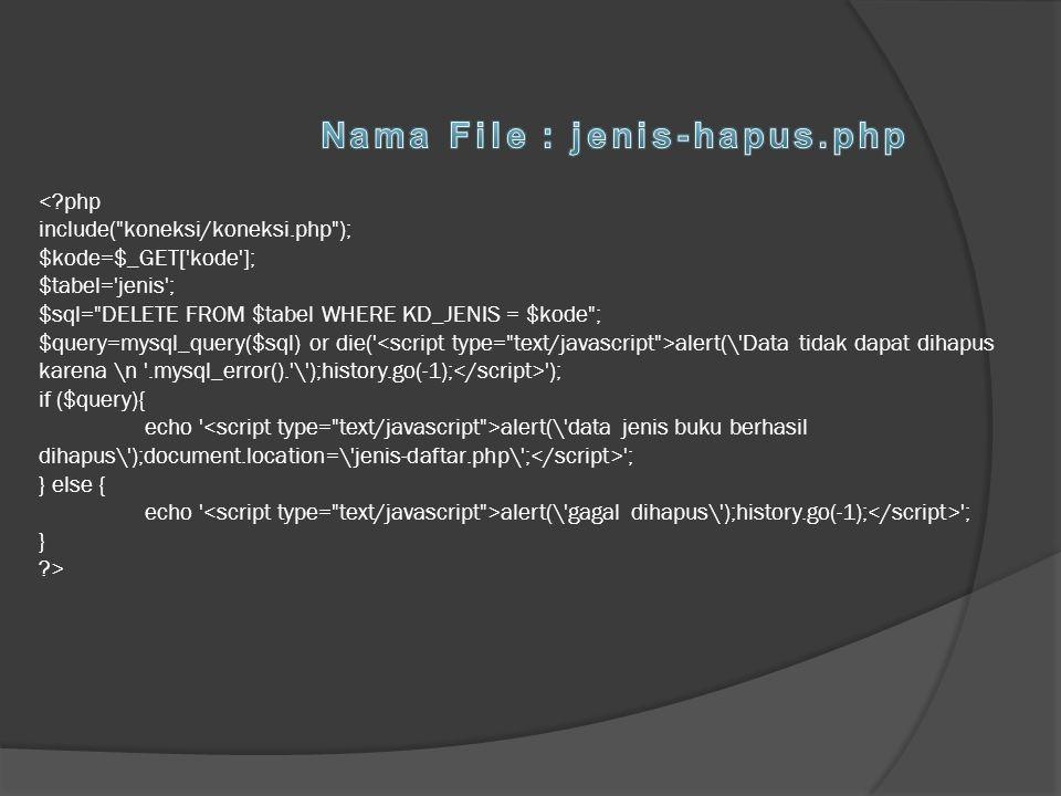 <?php include( koneksi/koneksi.php ); $kode=$_GET[ kode ]; $tabel= jenis ; $sql= DELETE FROM $tabel WHERE KD_JENIS = $kode ; $query=mysql_query($sql) or die( <script type= text/javascript >alert(\ Data tidak dapat dihapus karena \n .mysql_error(). \ );history.go(-1);</script> ); if ($query){ echo <script type= text/javascript >alert(\ data jenis buku berhasil dihapus\ );document.location=\ jenis-daftar.php\ ;</script> ; } else { echo <script type= text/javascript >alert(\ gagal dihapus\ );history.go(-1);</script> ; } ?>
