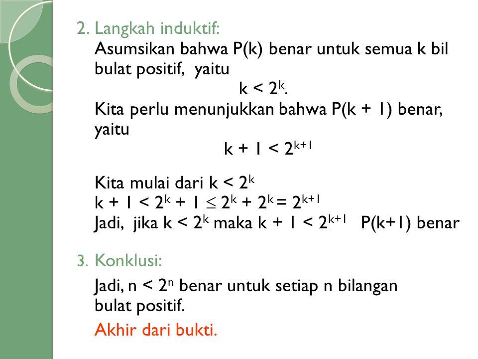 2.Langkah induktif: Asumsikan bahwa P(k) benar untuk semua k bil bulat positif, yaitu k < 2 k. Kita perlu menunjukkan bahwa P(k + 1) benar, yaitu k +