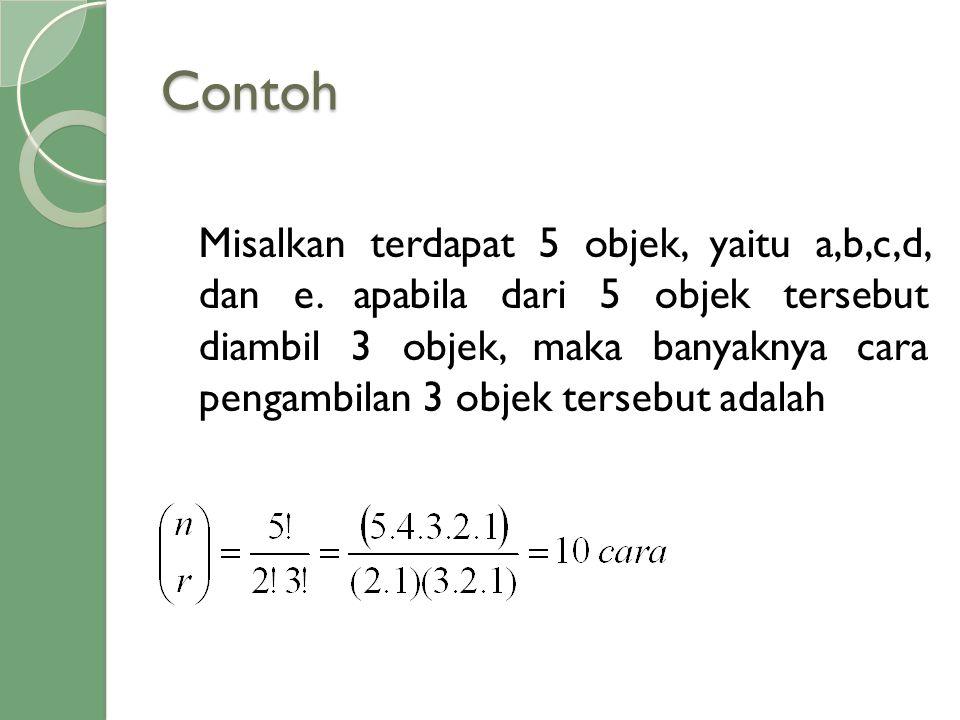 Contoh Misalkan terdapat 5 objek, yaitu a,b,c,d, dan e. apabila dari 5 objek tersebut diambil 3 objek, maka banyaknya cara pengambilan 3 objek tersebu