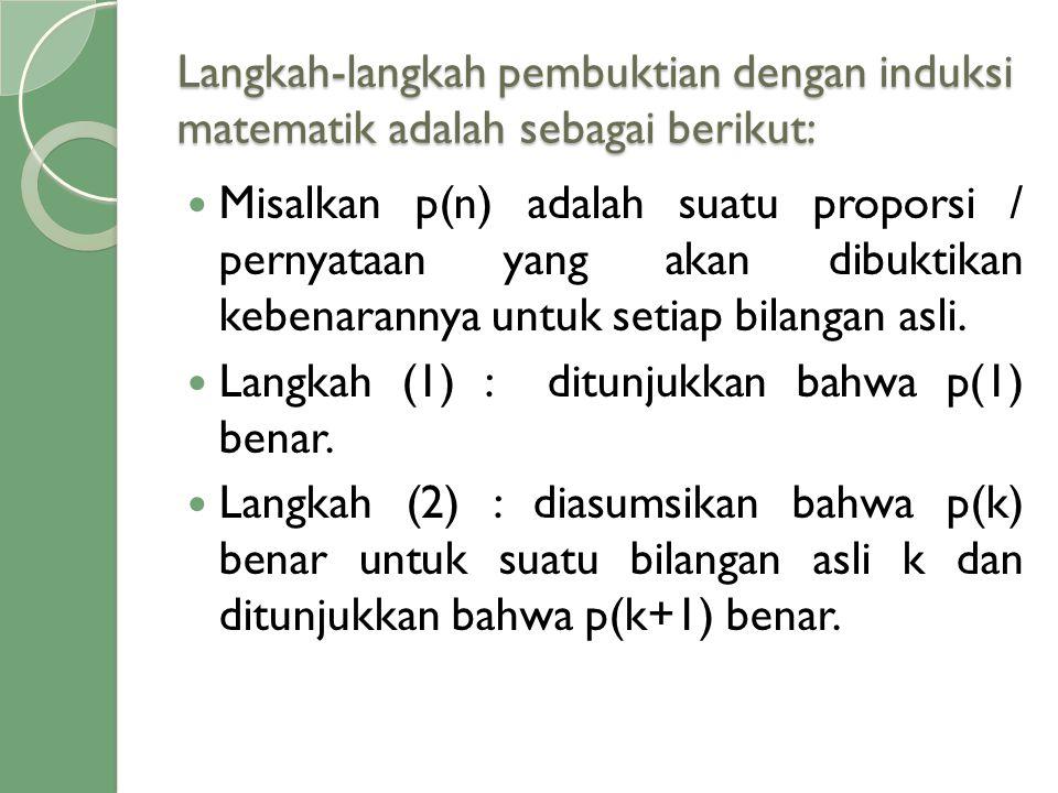 Langkah-langkah pembuktian dengan induksi matematik adalah sebagai berikut:  Misalkan p(n) adalah suatu proporsi / pernyataan yang akan dibuktikan ke