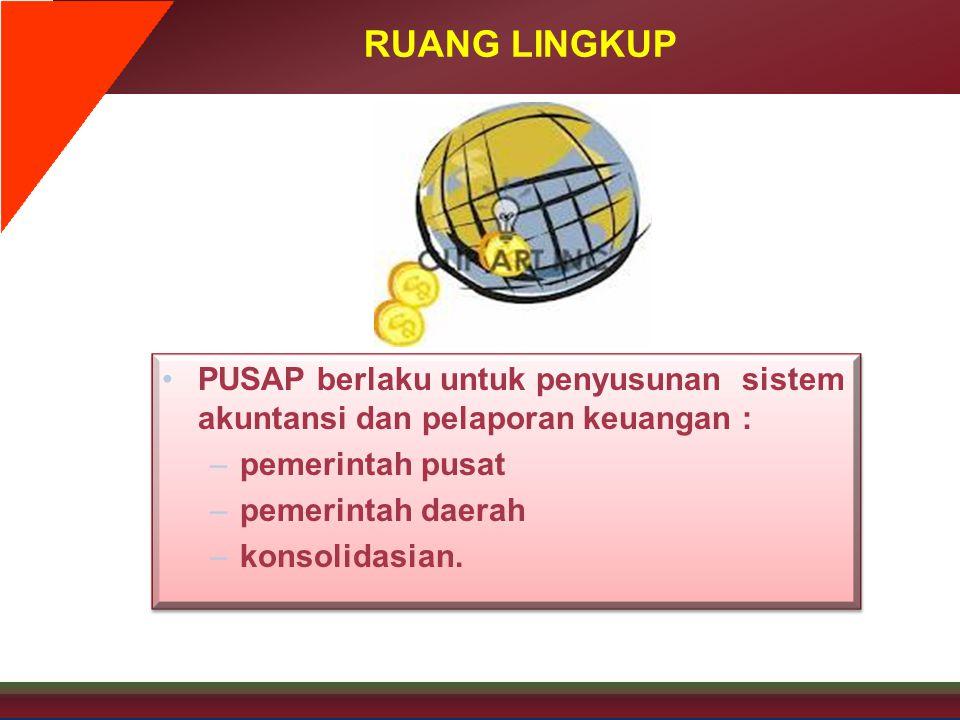 RUANG LINGKUP •PUSAP berlaku untuk penyusunan sistem akuntansi dan pelaporan keuangan : –pemerintah pusat –pemerintah daerah –konsolidasian. •PUSAP be