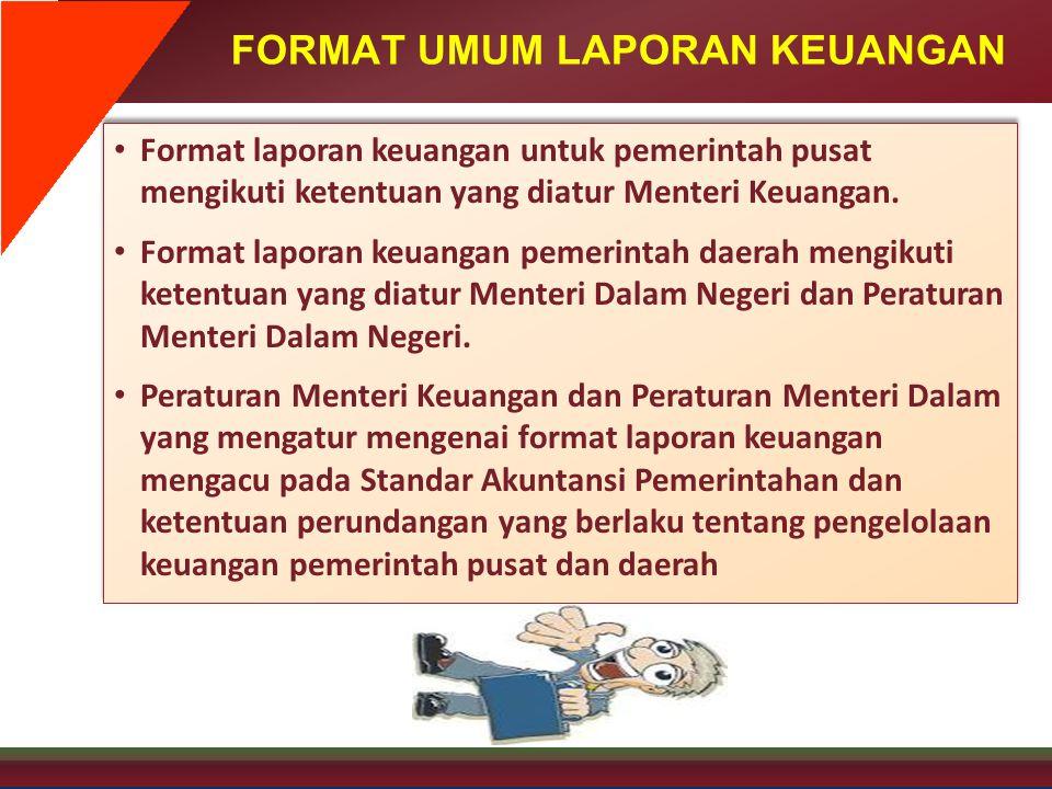 FORMAT UMUM LAPORAN KEUANGAN • Format laporan keuangan untuk pemerintah pusat mengikuti ketentuan yang diatur Menteri Keuangan. • Format laporan keuan