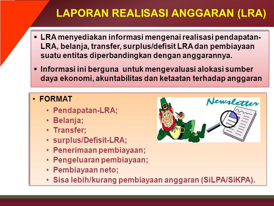 LAPORAN REALISASI ANGGARAN (LRA)  LRA menyediakan informasi mengenai realisasi pendapatan- LRA, belanja, transfer, surplus/defisit LRA dan pembiayaan