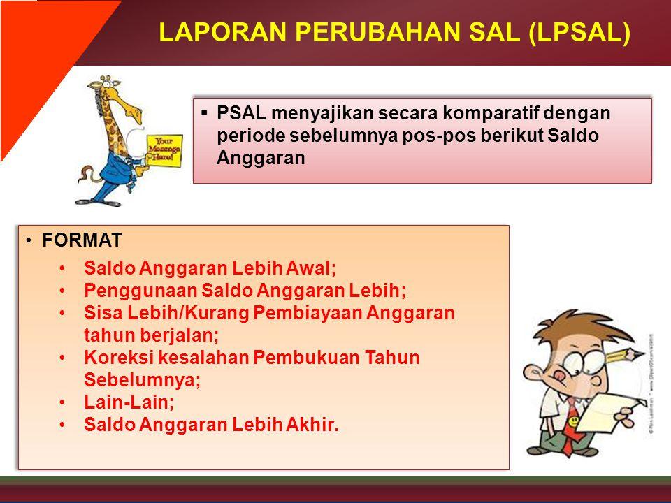 LAPORAN PERUBAHAN SAL (LPSAL)  PSAL menyajikan secara komparatif dengan periode sebelumnya pos-pos berikut Saldo Anggaran •FORMAT •Saldo Anggaran Leb