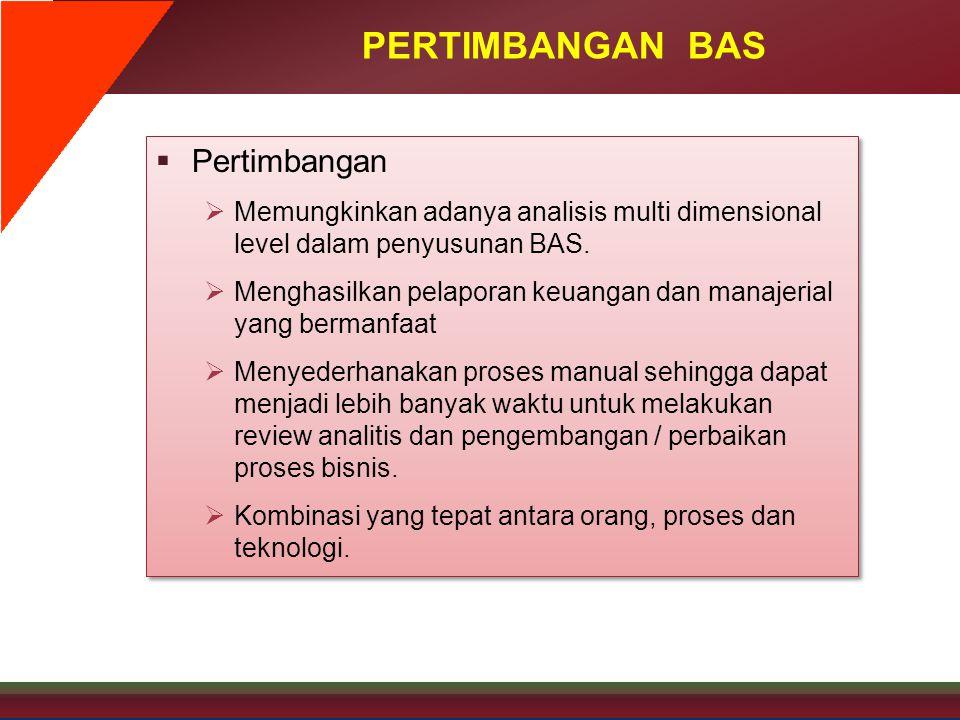 PERTIMBANGAN BAS  Pertimbangan  Memungkinkan adanya analisis multi dimensional level dalam penyusunan BAS.  Menghasilkan pelaporan keuangan dan man