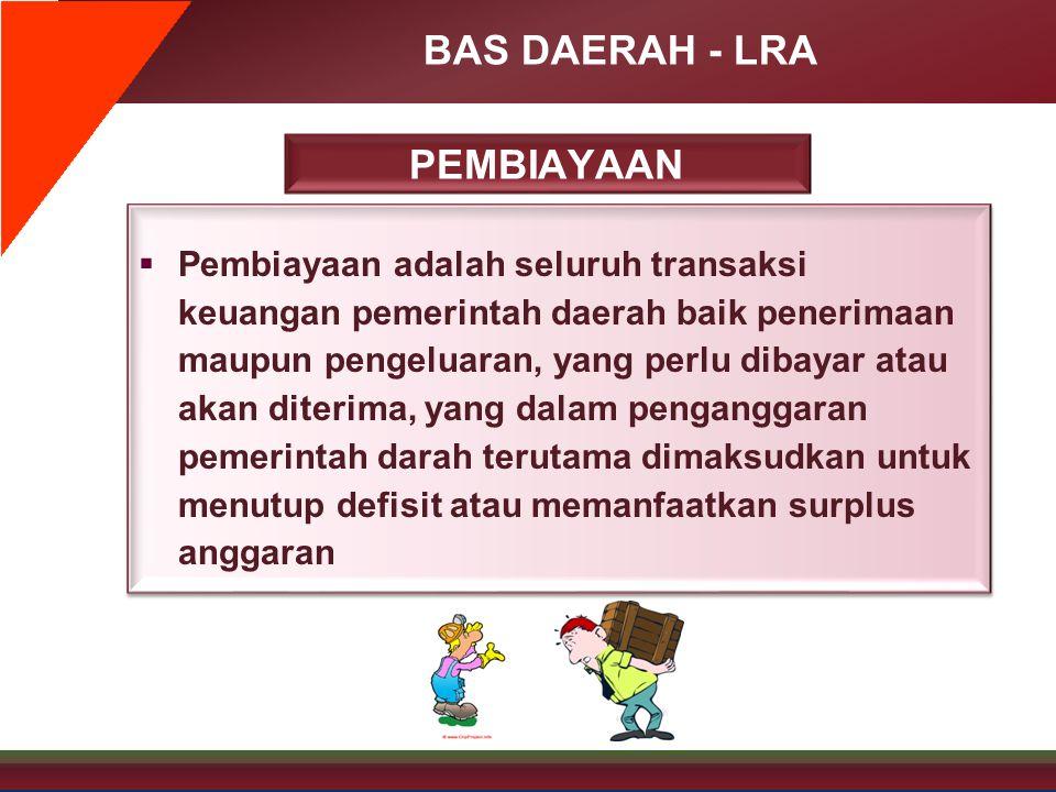 BAS DAERAH - LRA PEMBIAYAAN  Pembiayaan adalah seluruh transaksi keuangan pemerintah daerah baik penerimaan maupun pengeluaran, yang perlu dibayar at