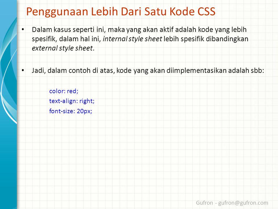Gufron - gufron@gufron.com Penggunaan Lebih Dari Satu Kode CSS • Dalam kasus seperti ini, maka yang akan aktif adalah kode yang lebih spesifik, dalam hal ini, internal style sheet lebih spesifik dibandingkan external style sheet.