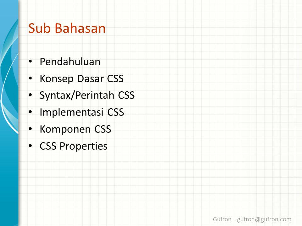 Gufron - gufron@gufron.com Sub Bahasan • Pendahuluan • Konsep Dasar CSS • Syntax/Perintah CSS • Implementasi CSS • Komponen CSS • CSS Properties