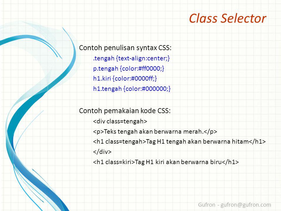 Gufron - gufron@gufron.com Class Selector Contoh penulisan syntax CSS:.tengah {text-align:center;} p.tengah {color:#ff0000;} h1.kiri {color:#0000ff;} h1.tengah {color:#000000;} Contoh pemakaian kode CSS: Teks tengah akan berwarna merah.
