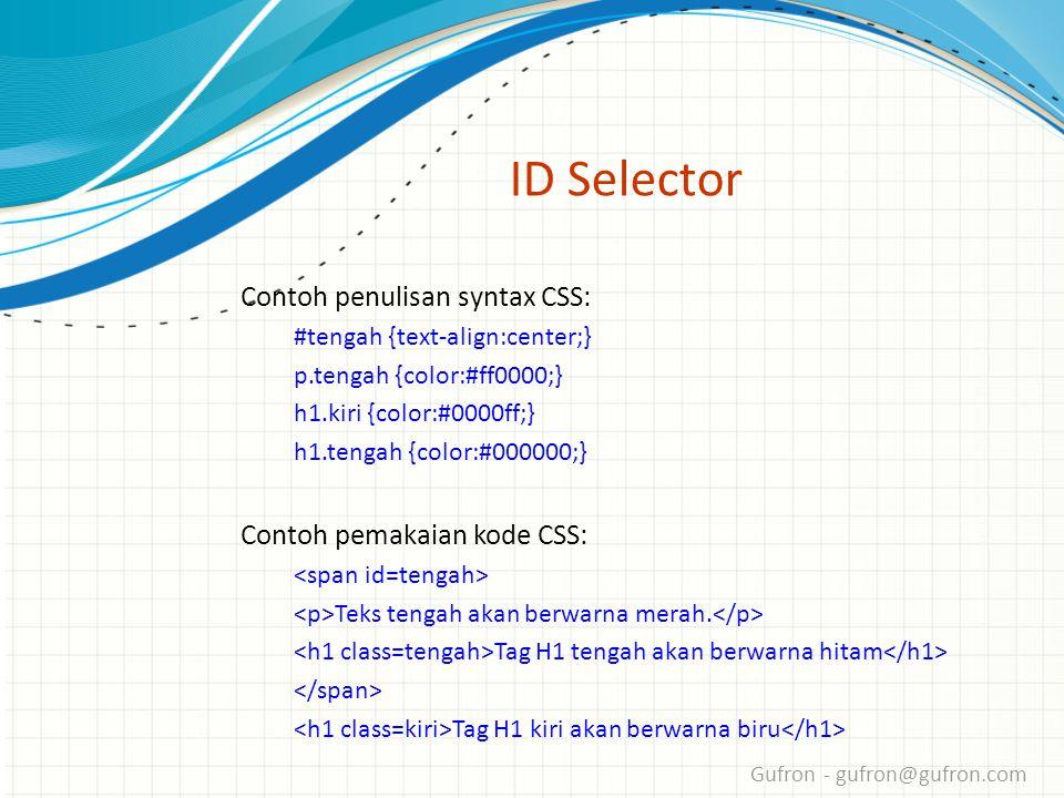 Gufron - gufron@gufron.com ID Selector Contoh penulisan syntax CSS: #tengah {text-align:center;} p.tengah {color:#ff0000;} h1.kiri {color:#0000ff;} h1.tengah {color:#000000;} Contoh pemakaian kode CSS: Teks tengah akan berwarna merah.