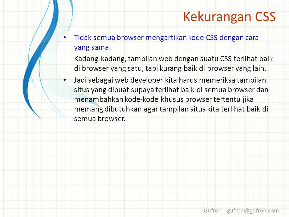 Gufron - gufron@gufron.com Kekurangan CSS • Tidak semua browser mengartikan kode CSS dengan cara yang sama.