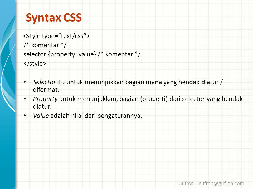 Gufron - gufron@gufron.com Syntax CSS /* komentar */ selector {property: value} /* komentar */ • Selector itu untuk menunjukkan bagian mana yang hendak diatur / diformat.