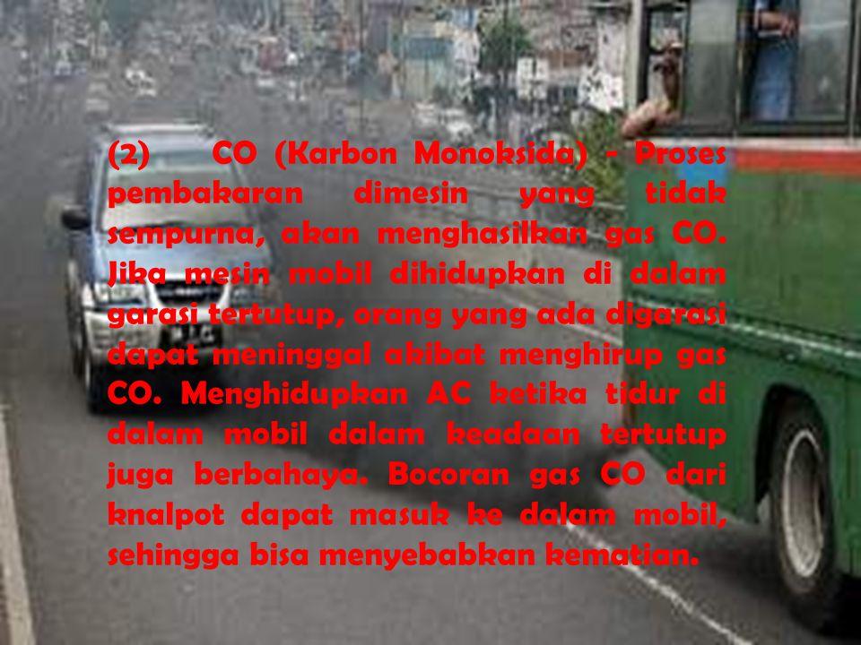 (2) CO (Karbon Monoksida) - Proses pembakaran dimesin yang tidak sempurna, akan menghasilkan gas CO. Jika mesin mobil dihidupkan di dalam garasi tertu