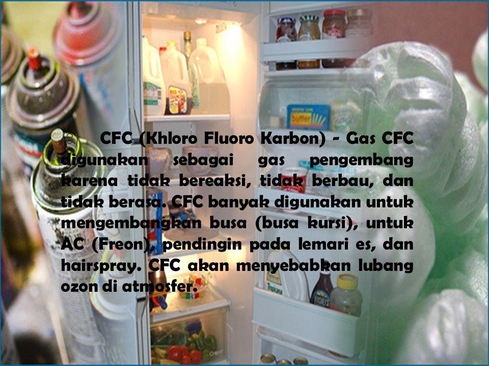 (3) CFC (Khloro Fluoro Karbon) - Gas CFC digunakan sebagai gas pengembang karena tidak bereaksi, tidak berbau, dan tidak berasa. CFC banyak digunakan