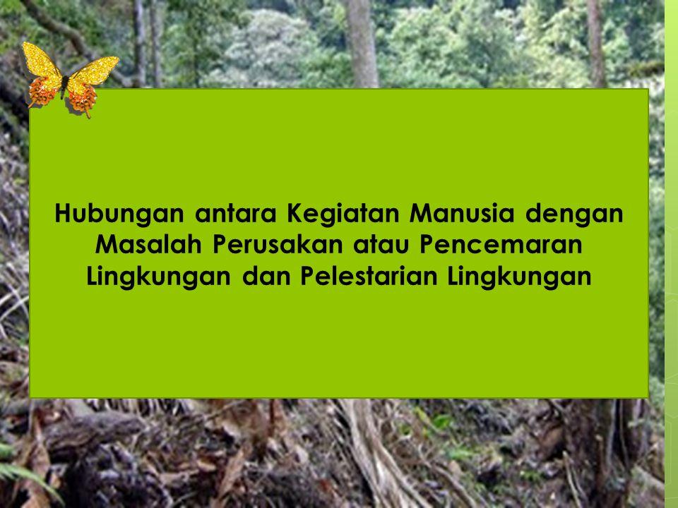 Hubungan antara Kegiatan Manusia dengan Masalah Perusakan atau Pencemaran Lingkungan dan Pelestarian Lingkungan