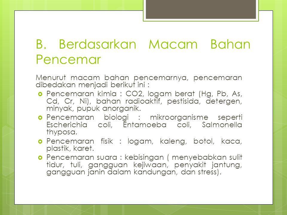 B. Berdasarkan Macam Bahan Pencemar Menurut macam bahan pencemarnya, pencemaran dibedakan menjadi berikut ini :  Pencemaran kimia : CO2, logam berat