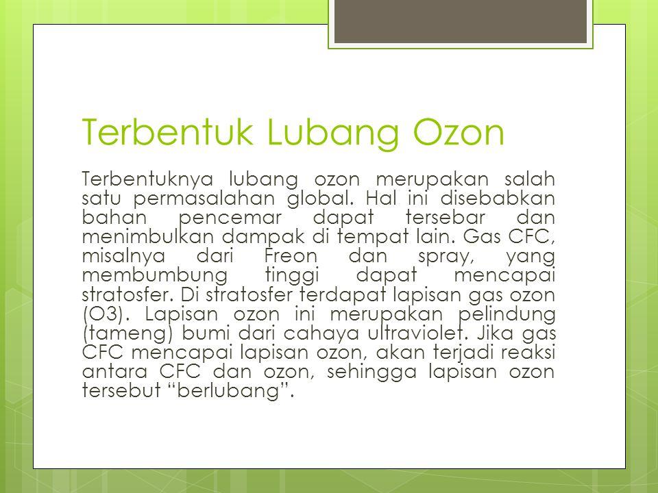 Terbentuk Lubang Ozon Terbentuknya lubang ozon merupakan salah satu permasalahan global. Hal ini disebabkan bahan pencemar dapat tersebar dan menimbul