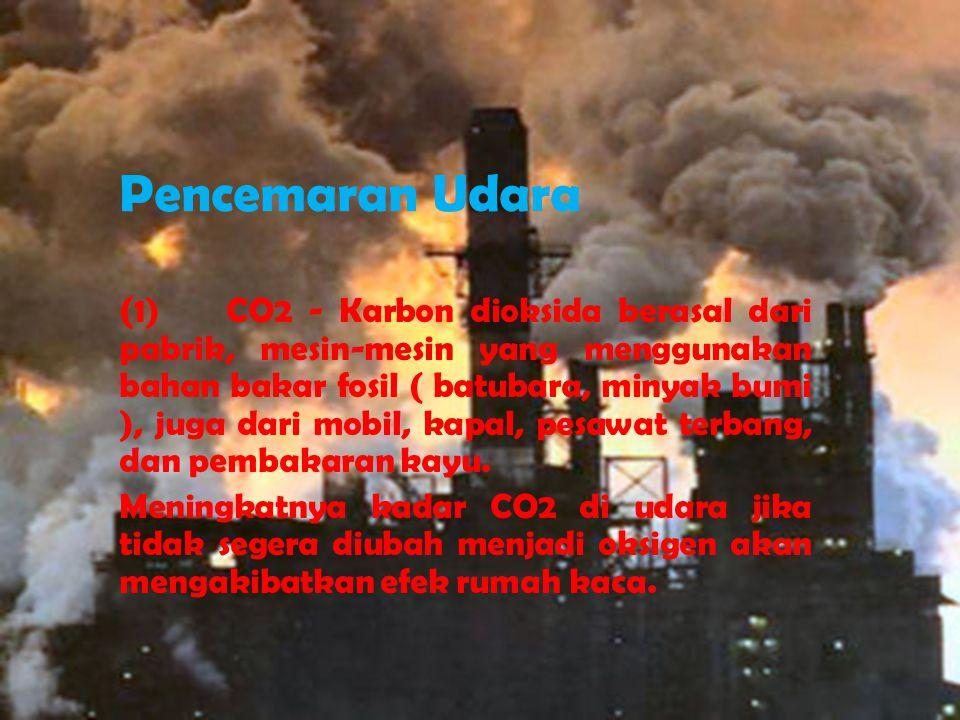 Pencemaran Udara ( 1) CO2 - Karbon dioksida berasal dari pabrik, mesin-mesin yang menggunakan bahan bakar fosil ( batubara, minyak bumi ), juga dari m