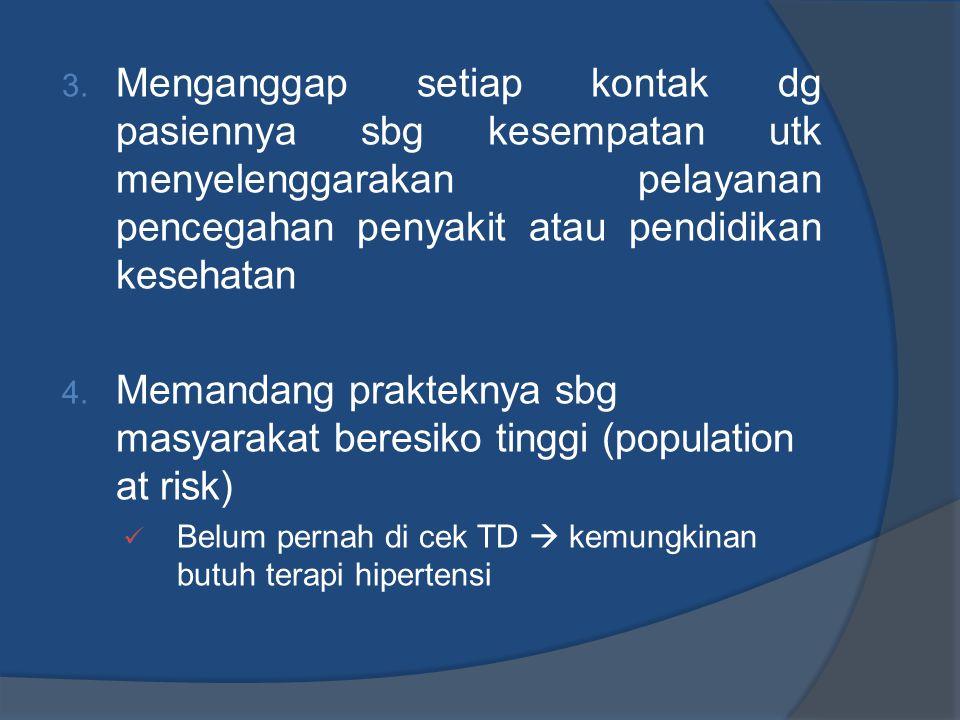 3. Menganggap setiap kontak dg pasiennya sbg kesempatan utk menyelenggarakan pelayanan pencegahan penyakit atau pendidikan kesehatan 4. Memandang prak