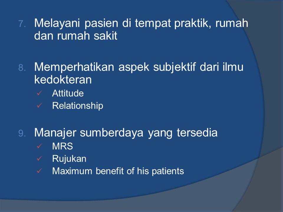 7. Melayani pasien di tempat praktik, rumah dan rumah sakit 8. Memperhatikan aspek subjektif dari ilmu kedokteran  Attitude  Relationship 9. Manajer