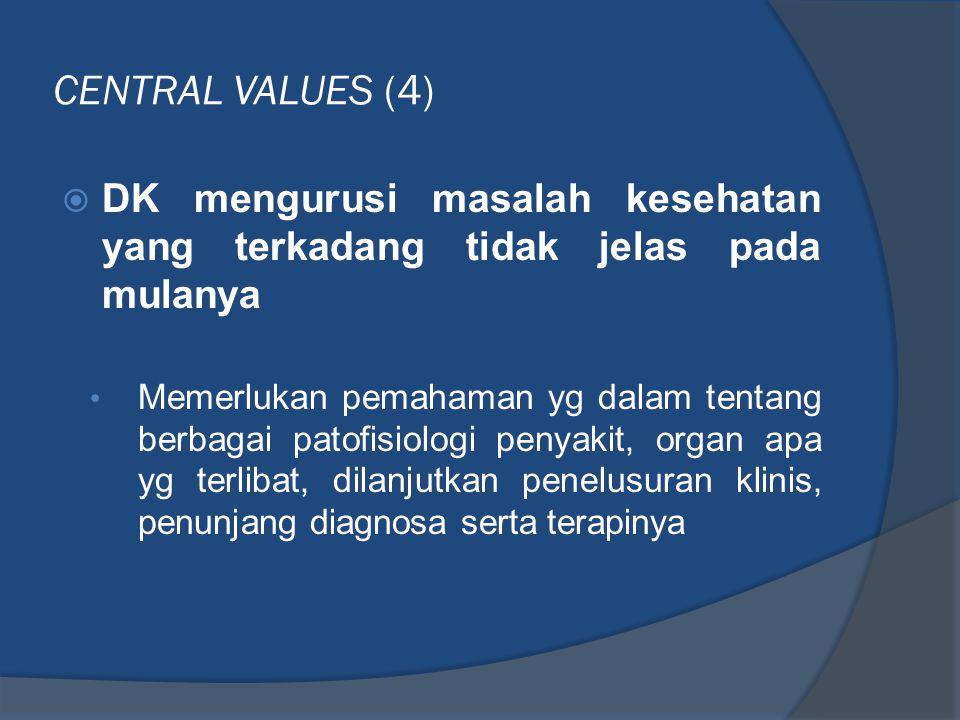 CENTRAL VALUES (4)  DK mengurusi masalah kesehatan yang terkadang tidak jelas pada mulanya • Memerlukan pemahaman yg dalam tentang berbagai patofisio