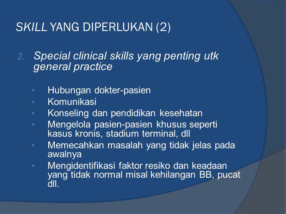 SKILL YANG DIPERLUKAN (2) 2. Special clinical skills yang penting utk general practice • Hubungan dokter-pasien • Komunikasi • Konseling dan pendidika