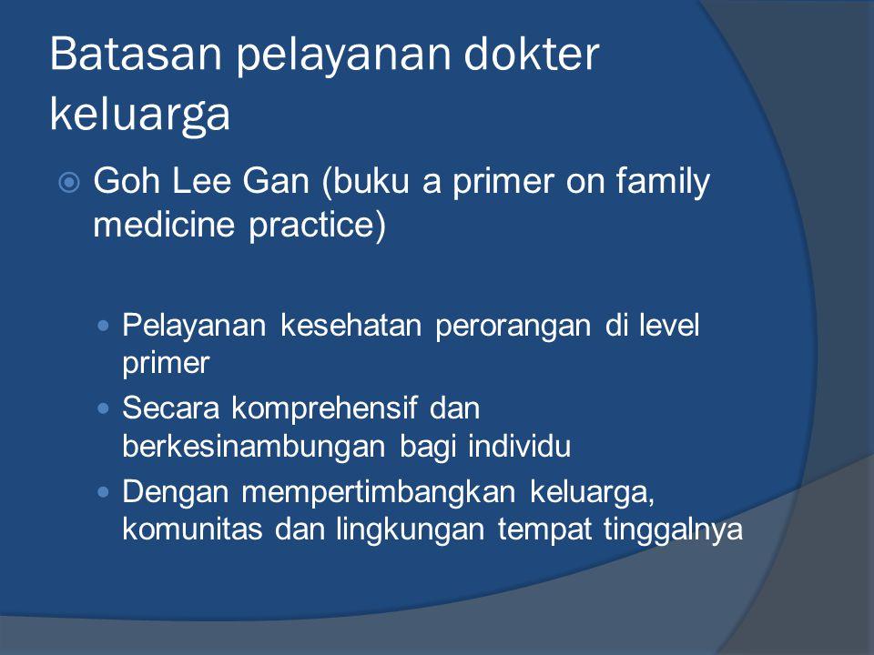 Batasan pelayanan dokter keluarga  Goh Lee Gan (buku a primer on family medicine practice)  Pelayanan kesehatan perorangan di level primer  Secara