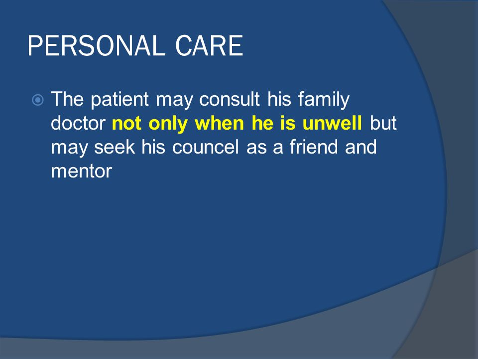 PERSONAL CARE  The patient may consult his family doctor not only when he is unwell but may seek his councel as a friend and mentor