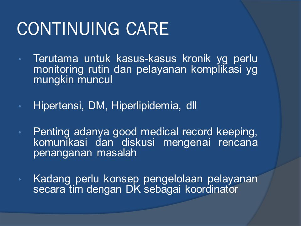 CONTINUING CARE • Terutama untuk kasus-kasus kronik yg perlu monitoring rutin dan pelayanan komplikasi yg mungkin muncul • Hipertensi, DM, Hiperlipide